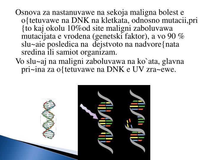 Osnova za nastanuvawe na sekoja maligna bolest e o{tetuvawe na DNK na kletkata, odnosno mutacii,pri {to kaj okolu 10%od site maligni zaboluvawa mutacijata e vrodena (genetski faktor), a vo 90 % slu~aie posledica na  dejstvoto na nadvore{nata sredina ili samiot organizam.