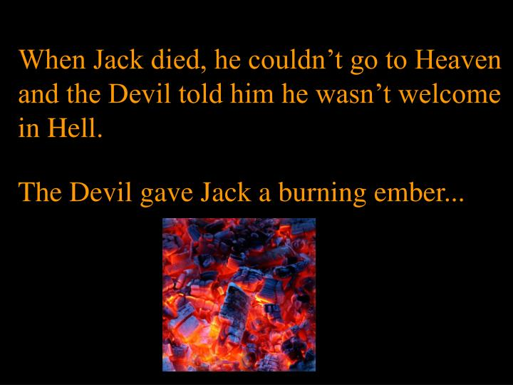 When Jack died, he couldn't go to Heaven and the Devil told him he wasn't welcome in Hell.