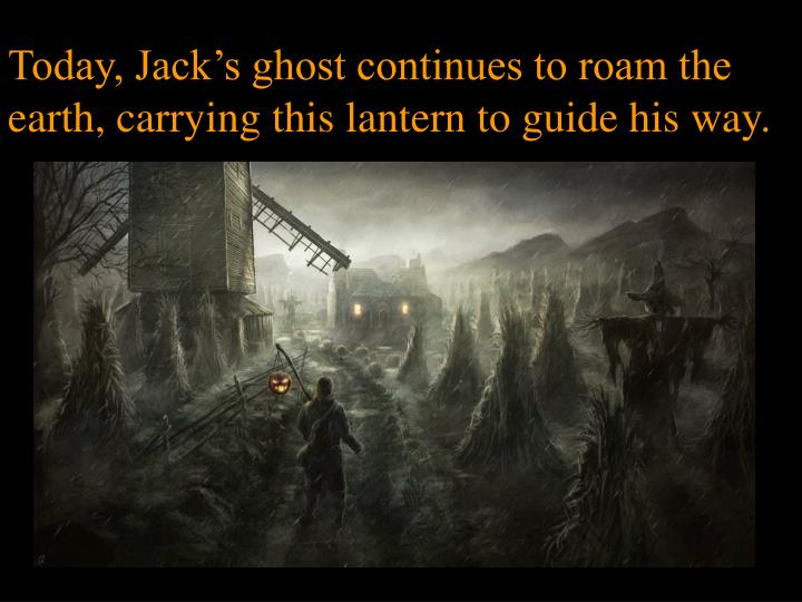 Today, Jack's ghost continues to roam the earth, carrying this lantern to guide his way.