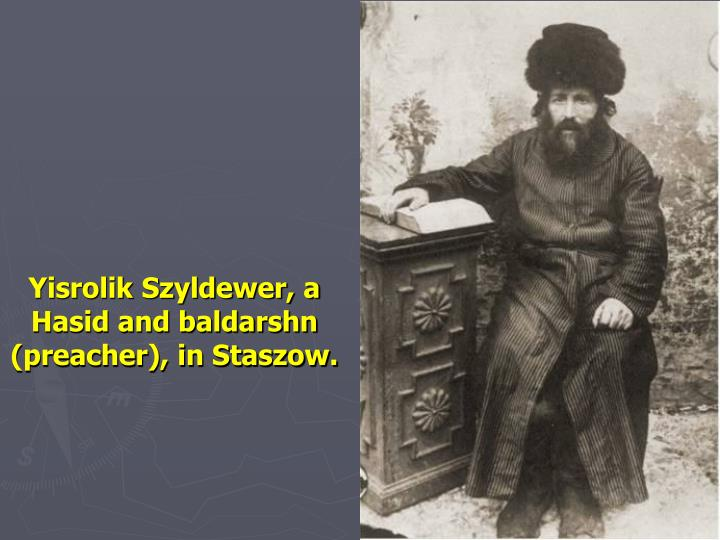 Yisrolik Szyldewer, a Hasid and baldarshn (preacher), in Staszow.