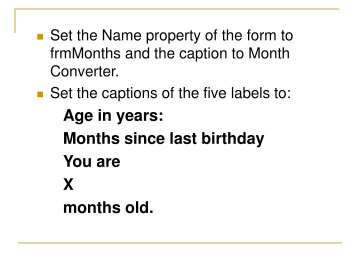 Set the Name property of the form to frmMonths and the caption to Month Converter.