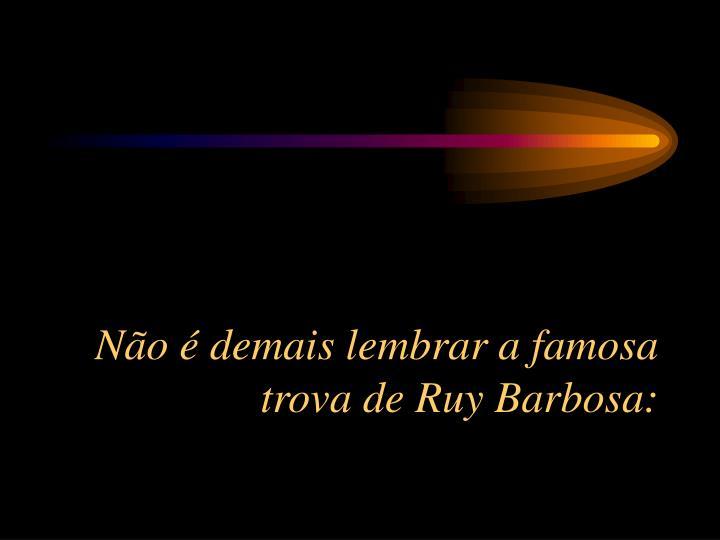 No  demais lembrar a famosa trova de Ruy Barbosa: