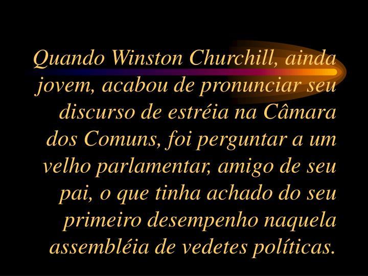 Quando Winston Churchill, ainda jovem, acabou de pronunciar seu discurso de estria na Cmara dos Comuns, foi perguntar a um velho parlamentar, amigo de seu pai, o que tinha achado do seu primeiro desempenho naquela assemblia de vedetes polticas.