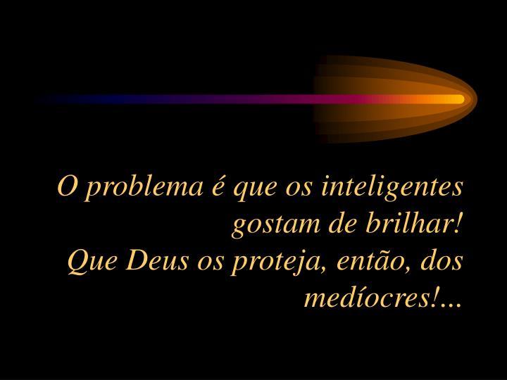 O problema  que os inteligentes gostam de brilhar!                                            Que Deus os proteja, ento, dos medocres!...