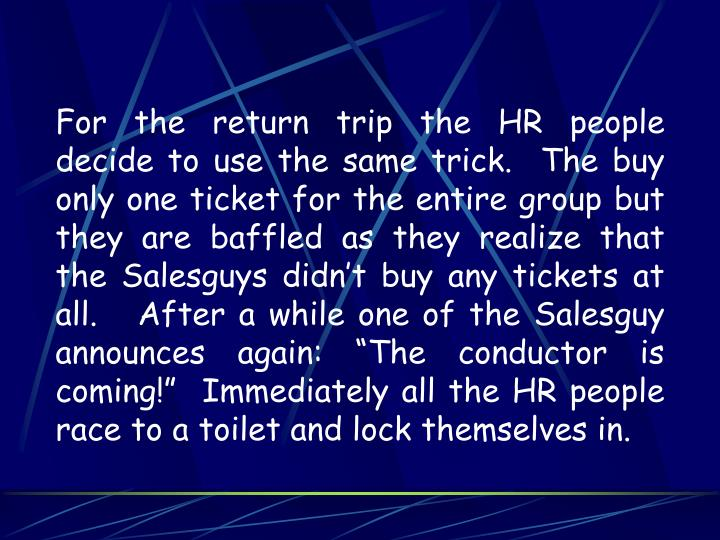 "For the return trip the HR people decide to use the same trick.  The buy only one ticket for the entire group but they are baffled as they realize that the Salesguys didn't buy any tickets at all.   After a while one of the Salesguy announces again: ""The conductor is coming!""  Immediately all the HR people race to a toilet and lock themselves in."