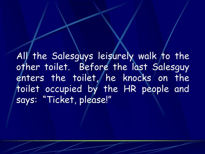"All the Salesguys leisurely walk to the other toilet.  Before the last Salesguy enters the toilet, he knocks on the toilet occupied by the HR people and says:  ""Ticket, please!"""