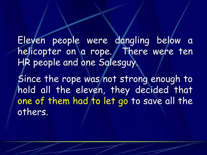 Eleven people were dangling below a helicopter on a rope.  There were ten HR people and one Salesguy.