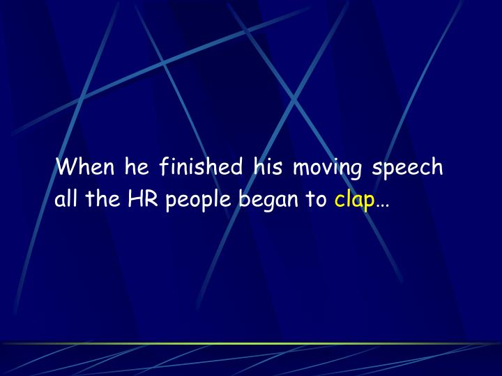 When he finished his moving speech all the HR people began to