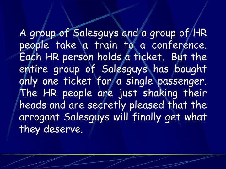 A group of Salesguys and a group of HR people take a train to a conference.  Each HR person holds a ticket.  But the entire group of Salesguys has bought only one ticket for a single passenger.  The HR people are just shaking their heads and are secretly pleased that the arrogant Salesguys will finally get what they deserve.