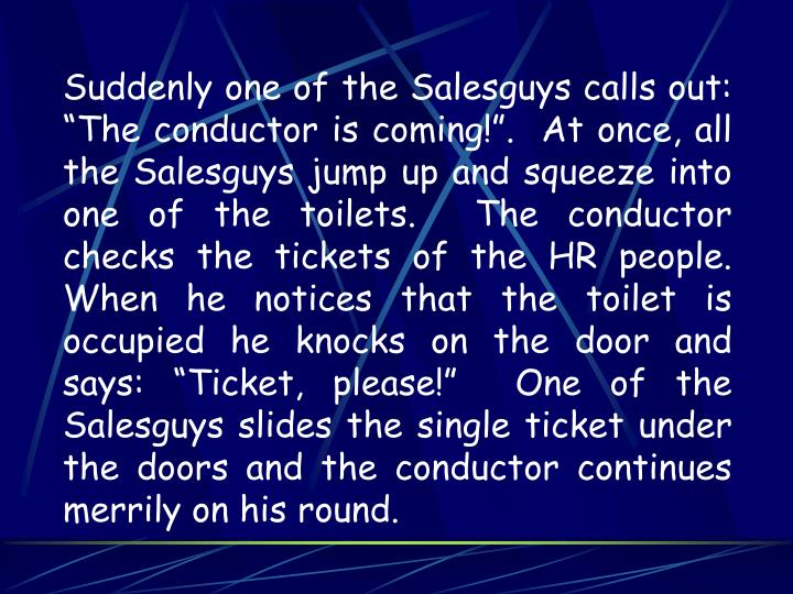 "Suddenly one of the Salesguys calls out: ""The conductor is coming!"".  At once, all the Salesguys jump up and squeeze into one of the toilets.  The conductor checks the tickets of the HR people.  When he notices that the toilet is occupied he knocks on the door and says: ""Ticket, please!""  One of the Salesguys slides the single ticket under the doors and the conductor continues merrily on his round."
