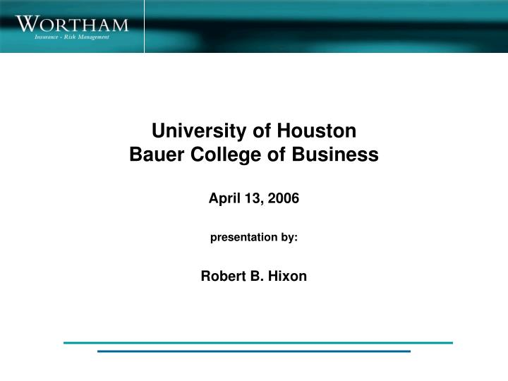 University of houston bauer college of business april 13 2006 presentation by robert b hixon