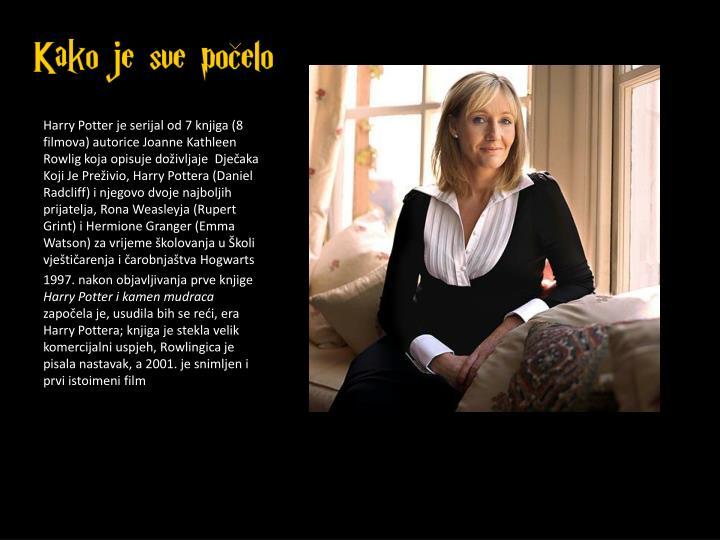 Harry Potter je serijal od 7 knjiga (8 filmova) autorice Joanne Kathleen Rowlig koja opisuje doživljaje  Dječaka Koji Je Preživio, Harry Pottera (Daniel Radcliff) i njegovo dvoje najboljih prijatelja, Rona Weasleyja (Rupert Grint) i Hermione Granger (Emma Watson) za vrijeme školovanja u Školi vještičarenja i čarobnjaštva Hogwarts