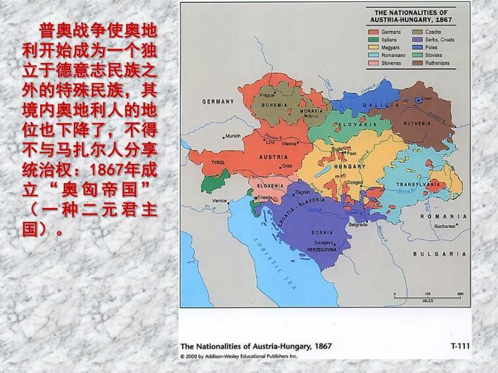 普奥战争使奥地利开始成为一个独立于德意志民族之外的特殊民族,其境内奥地利人的地位也下降了,不得不与马扎尔人分享统治权:1867年成立