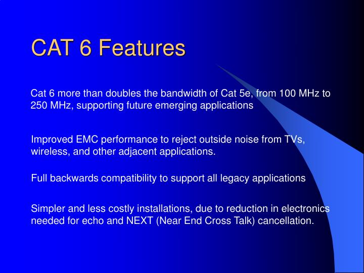 Cat 6 more than doubles the bandwidth of Cat 5e, from 100 MHz to 250 MHz, supporting future emerging applications