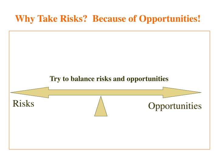 Why Take Risks?  Because of Opportunities!