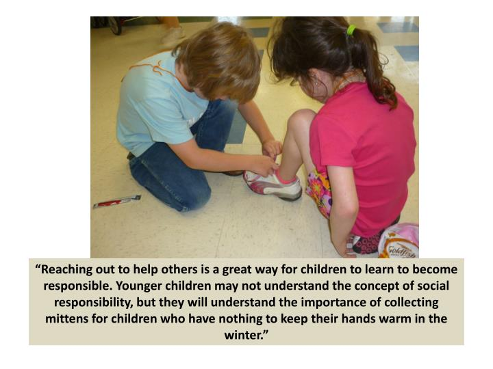 """Reaching out to help others is a great way for children to learn to become responsible. Younger children may not understand the concept of social responsibility, but they will understand the importance of collecting mittens for children who have nothing to keep their hands warm in the winter."""