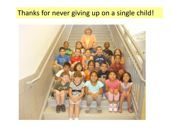 Thanks for never giving up on a single child!