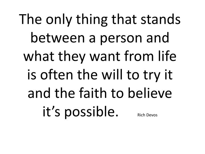 The only thing that stands between a person and what they want from life is often the will to try it  and the faith to believe   it's possible.