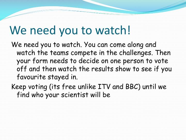 We need you to watch!