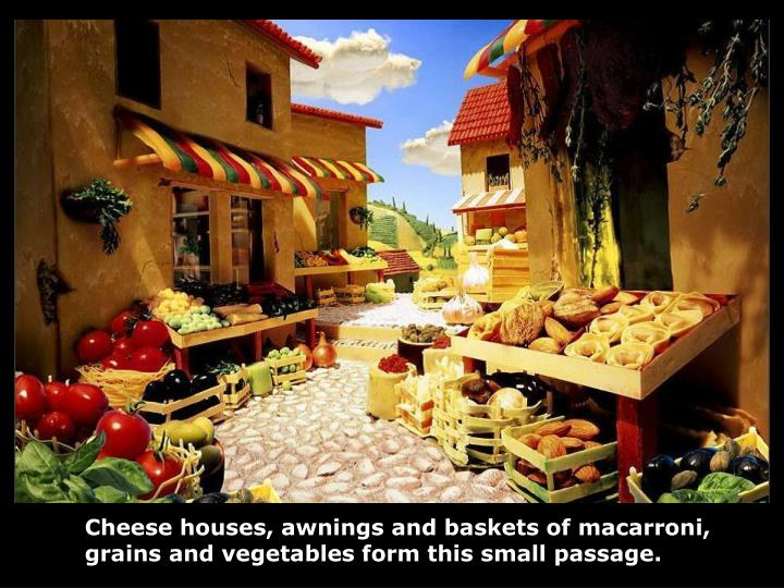 Cheese houses, awnings and baskets of macarroni,