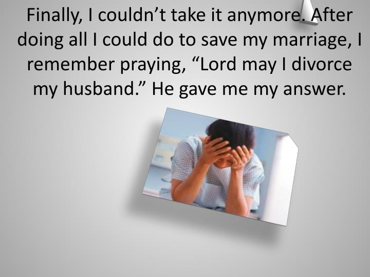 "Finally, I couldn't take it anymore. After doing all I could do to save my marriage, I remember praying, ""Lord may I divorce  my husband."" He gave me my answer."