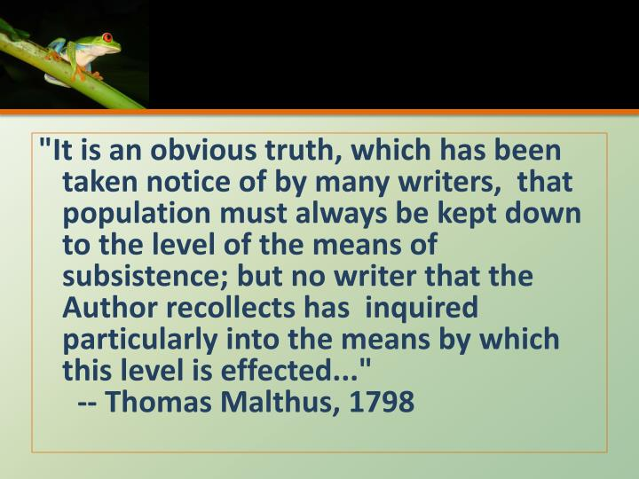 """It is an obvious truth, which has been taken notice of by many writers,  that population must always be kept down to the level of the means of subsistence; but no writer that the Author recollects has  inquired particularly into the means by which this level is effected..."""