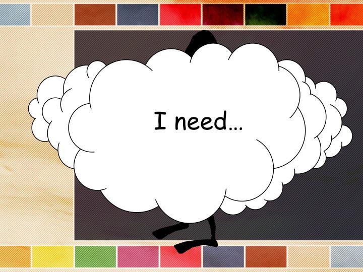 I need…