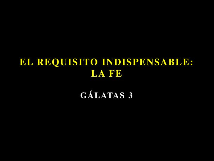 El requisito indispensable la fe g latas 3