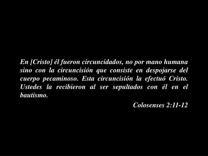 En [Cristo] él fueron circuncidados, no por mano humana sino con la circuncisión que consiste en despojarse del cuerpo pecaminoso. Esta circuncisión la efectuó Cristo. Ustedes la recibieron al ser sepultados con él en el bautismo.