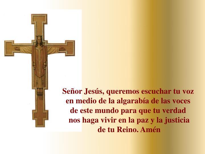 Señor Jesús, queremos escuchar tu voz en medio de la algarabía de las voces de este mundo para que tu verdad