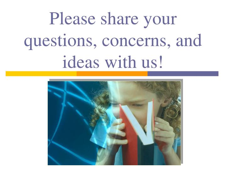 Please share your questions, concerns, and ideas with us!