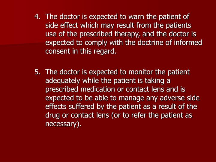 The doctor is expected to warn the patient of side effect which may result from the patients use of the prescribed therapy, and the doctor is expected to comply with the doctrine of informed consent in this regard.