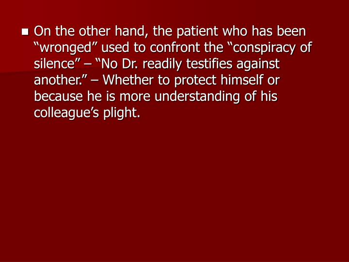 "On the other hand, the patient who has been ""wronged"" used to confront the ""conspiracy of silence"" – ""No Dr. readily testifies against another."" – Whether to protect himself or because he is more understanding of his colleague's plight."