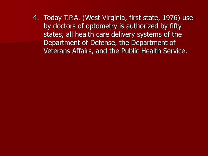 Today T.P.A. (West Virginia, first state, 1976) use by doctors of optometry is authorized by fifty states, all health care delivery systems of the Department of Defense, the Department of Veterans Affairs, and the Public Health Service.