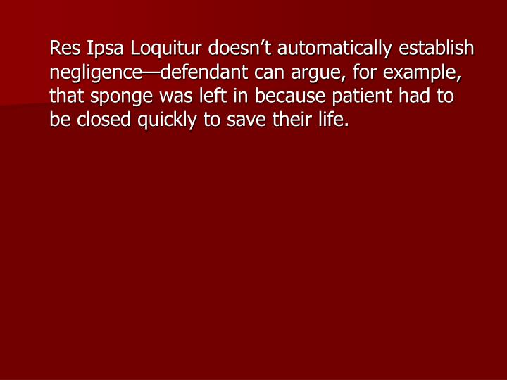 Res Ipsa Loquitur doesn't automatically establish negligence—defendant can argue, for example, that sponge was left in because patient had to be closed quickly to save their life.