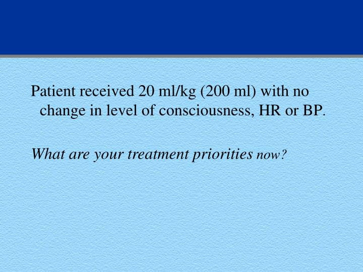Patient received 20 ml/kg (200 ml) with no change in level of consciousness, HR or BP