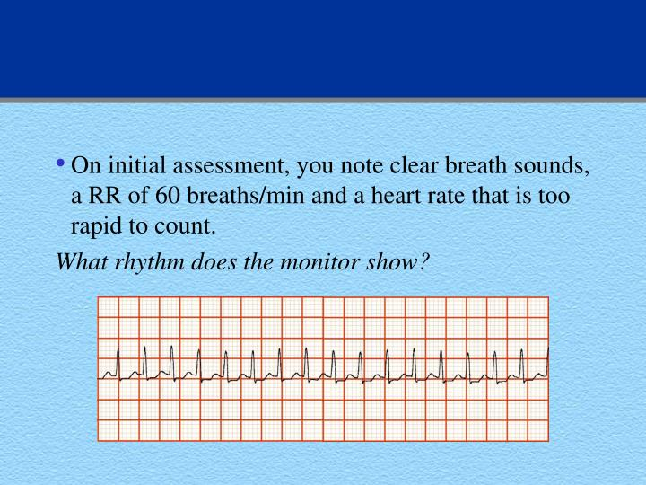 On initial assessment, you note clear breath sounds, a RR of 60 breaths/min and a heart rate that is too rapid to count.