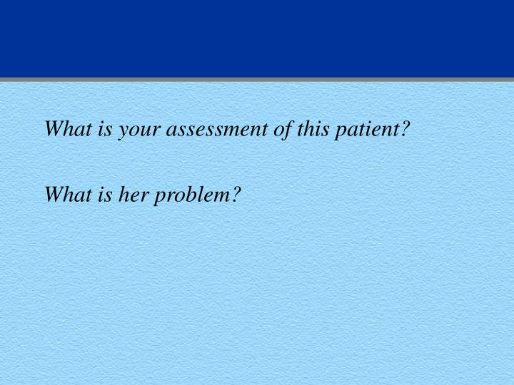 What is your assessment of this patient?