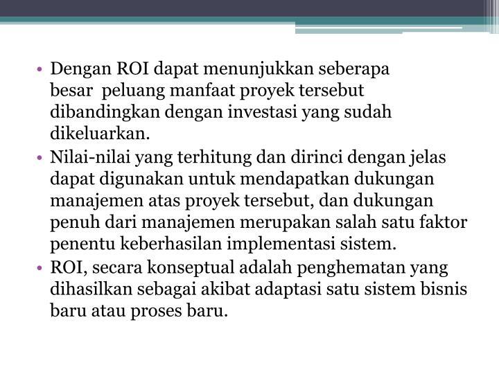 Dengan ROI dapat menunjukkan seberapa besar peluang manfaat proyek tersebut dibandingkan dengan investasi yang sudah dikeluarkan.