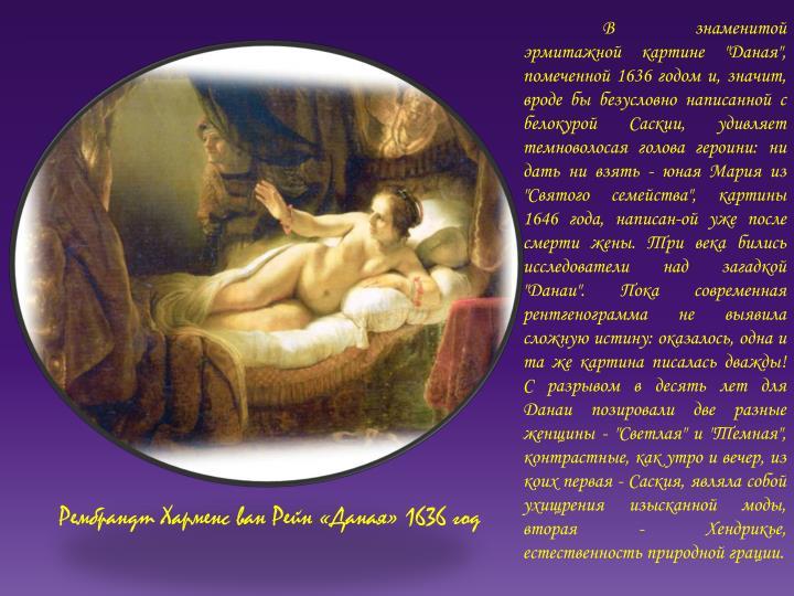"""В знаменитой эрмитажной картине """"Даная"""", помеченной 1636 годом и, значит, вроде бы безусловно написанной с белокурой Саскии, удивляет темноволосая голова героини: ни дать ни взять - юная Мария из """"Святого семейства"""", картины 1646 года, написан-ой уже после смерти жены. Три века бились исследователи над загадкой """"Данаи"""". Пока современная рентгенограмма не выявила сложную истину: оказалось, одна и та же картина писалась дважды! С разрывом в десять лет для Данаи позировали две разные женщины - """"Светлая"""" и """"Темная"""", контрастные, как утро и вечер, из коих первая - Саския, являла собой ухищрения изысканной моды, вторая - Хендрикье, естественность природной грации."""