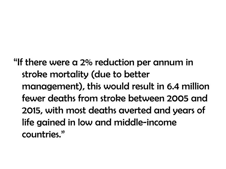 """If there were a 2% reduction per annum in stroke mortality (due to better management), this would result in 6.4 million fewer deaths from stroke between 2005 and 2015, with most deaths averted and years of life gained in low and middle-income countries."""