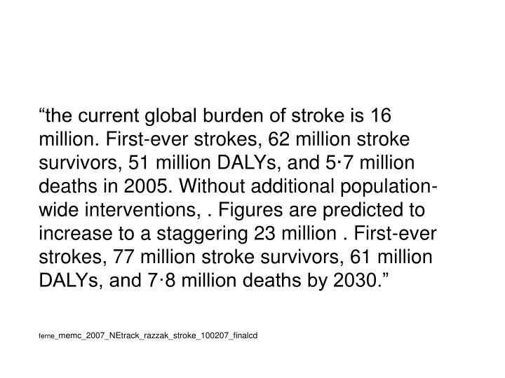 """the current global burden of stroke is 16 million. First-ever strokes, 62 million stroke survivors, 51 million DALYs, and 5·7 million  deaths in 2005. Without additional population-wide interventions, . Figures are predicted to increase to a staggering 23 million . First-ever strokes, 77 million stroke survivors, 61 million DALYs, and 7·8 million deaths by 2030."""