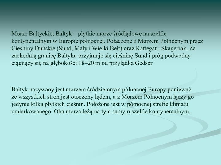 Morze Bałtyckie, Bałtyk – płytkie morze śródlądowe na szelfie kontynentalnym w Europie północnej. Połączone z Morzem Północnym przez Cieśniny Duńskie (Sund, Mały i Wielki Bełt) oraz Kattegat i Skagerrak. Za zachodnią granicę Bałtyku przyjmuje się cieśninę Sund i próg podwodny ciągnący się na głębokości 18–20 m od przylądka Gedser