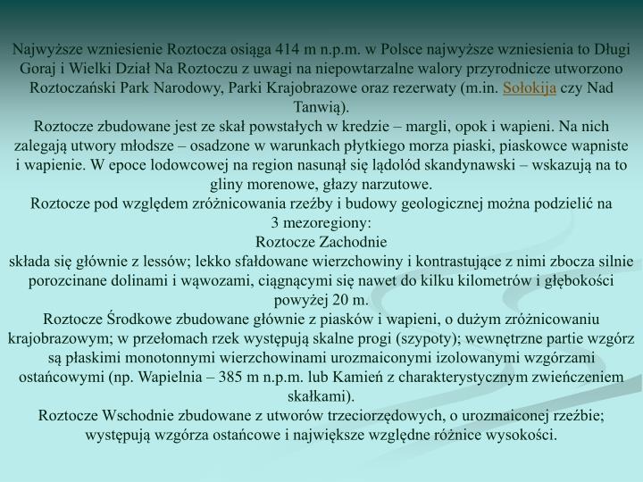 Najwyższe wzniesienie Roztocza osiąga 414mn.p.m. w Polsce najwyższe wzniesienia to Długi Goraj i Wielki Dział Na Roztoczu z uwagi na niepowtarzalne walory przyrodnicze utworzono Roztoczański Park Narodowy, Parki Krajobrazowe oraz rezerwaty (m.in.
