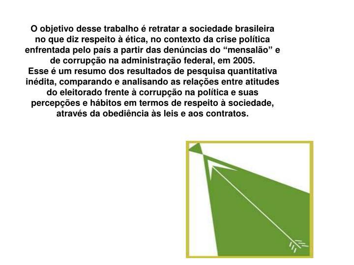 """O objetivo desse trabalho é retratar a sociedade brasileira no que diz respeito à ética, no contexto da crise política enfrentada pelo país a partir das denúncias do """"mensalão"""" e de corrupção na administração federal, em 2005."""