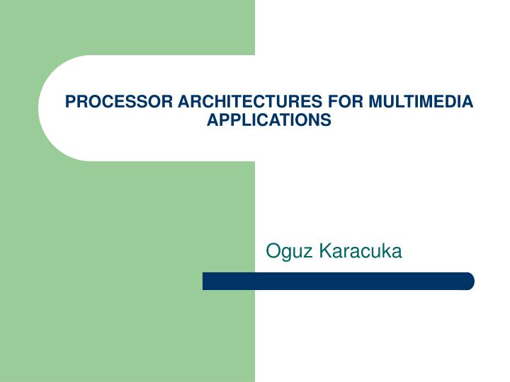 PROCESSOR ARCHITECTURES FOR MULTIMEDIA APPLICATIONS