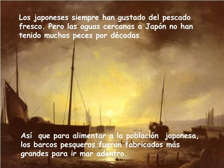 Los japoneses siempre han gustado del pescado fresco. Pero las aguas cercanas a Japón no han tenido muchos peces por décadas.