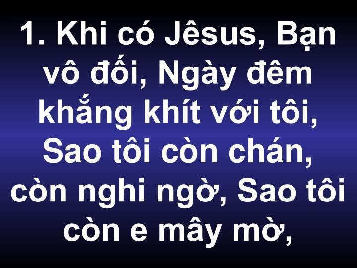 1. Khi có Jêsus, Bạn vô đối, Ngày đêm khắng khít với tôi, Sao tôi còn chán, còn nghi ngờ, Sao tôi còn e mây mờ,