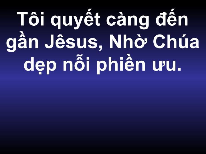 Tôi quyết càng đến gần Jêsus, Nhờ Chúa dẹp nỗi phiền ưu.