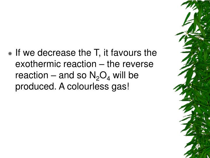 If we decrease the T, it favours the exothermic reaction – the reverse reaction – and so N